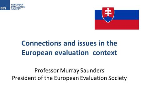Connections and issues in the European evaluation context Professor Murray Saunders President of the European Evaluation Society.