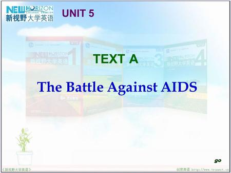 TEXT A The Battle Against AIDS go UNIT 5. The Battle Against AIDS Useful Expressions Text Interpretation Sentence Structure Translation Practice Structured.