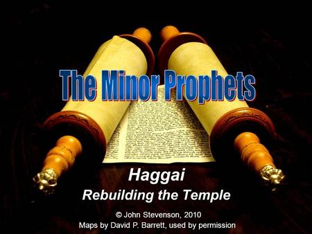 Haggai Rebuilding the Temple © John Stevenson, 2010 Maps by David P. Barrett, used by permission.