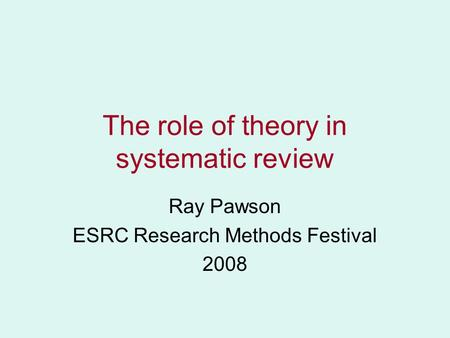 The role of theory in systematic review Ray Pawson ESRC Research Methods Festival 2008.