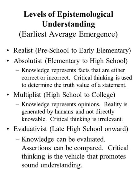 Levels of Epistemological Understanding (Earliest Average Emergence) Realist (Pre-School to Early Elementary) Absolutist (Elementary to High School) –Knowledge.
