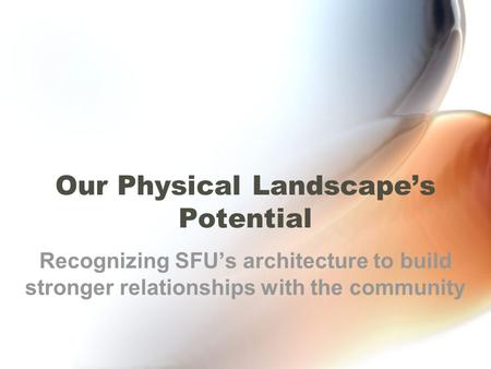 Our Physical Landscape's Potential Recognizing SFU's architecture to build stronger relationships with the community.