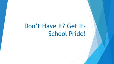 Don't Have It? Get It- School Pride!. Why is it important for me to take pride in my school?  What is School Pride/School Spirit?  School Spirit and.