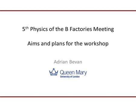 5 th Physics of the B Factories Meeting Aims and plans for the workshop Adrian Bevan.