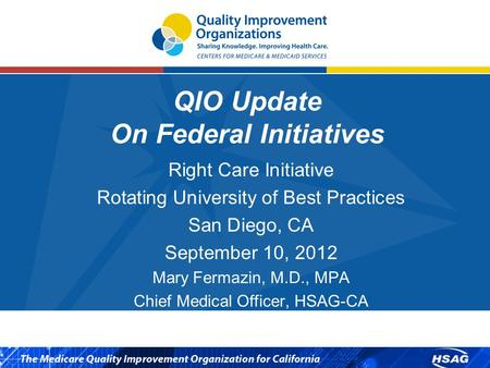 QIO Update On Federal Initiatives Right Care Initiative Rotating University of Best Practices San Diego, CA September 10, 2012 Mary Fermazin, M.D., MPA.