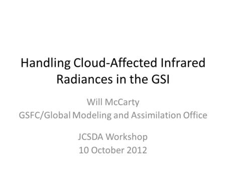 Handling Cloud-Affected Infrared Radiances in the GSI Will McCarty GSFC/Global Modeling and Assimilation Office JCSDA Workshop 10 October 2012.