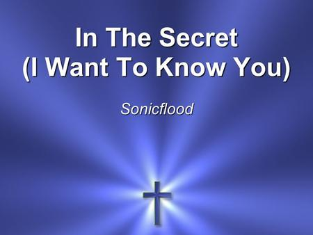 In The Secret (I Want To Know You) Sonicflood. In the secret In the quiet place In the stillness You are there.