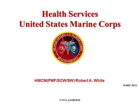 UNCLASSIFIED Health Services United States Marine Corps HMCM(FMF/SCW/SW) Robert A. White 10 MAY 2013.