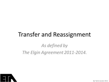 Elgin Teachers Association ©2013 Transfer and Reassignment As defined by The Elgin Agreement 2011-2014.