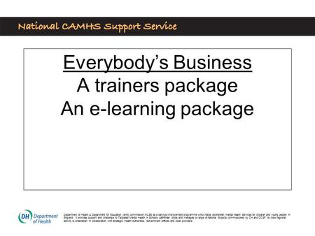 Everybody's Business A trainers package An e-learning package Department of Health & Department for Education jointly commission NCSS as a service improvement.