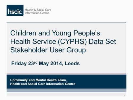 Children and Young People's Health Service (CYPHS) Data Set Stakeholder User Group Friday 23 rd May 2014, Leeds 1 Community and Mental Health Team, Health.