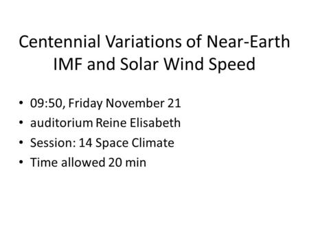 Centennial Variations of Near-Earth IMF and Solar Wind Speed 09:50, Friday November 21 auditorium Reine Elisabeth Session: 14 Space Climate Time allowed.