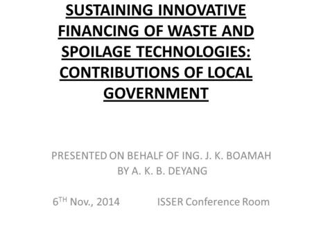 SUSTAINING INNOVATIVE FINANCING OF WASTE AND SPOILAGE TECHNOLOGIES: CONTRIBUTIONS OF LOCAL GOVERNMENT PRESENTED ON BEHALF OF ING. J. K. BOAMAH BY A. K.