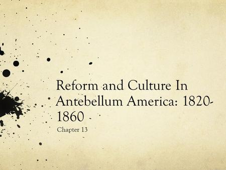 Reform and Culture In Antebellum America: 1820- 1860 Chapter 13.