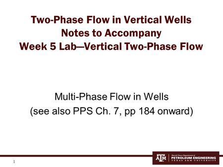 Two-Phase Flow in Vertical Wells Notes to Accompany Week 5 Lab—Vertical Two-Phase Flow Multi-Phase Flow in Wells (see also PPS Ch. 7, pp 184 onward)