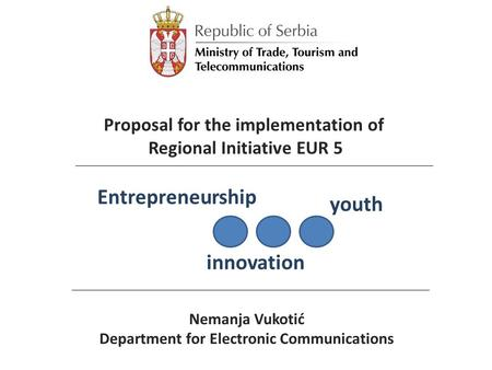 Nemanja Vukotić Department for Electronic Communications Entrepreneurship innovation youth Proposal for the implementation of Regional Initiative EUR 5.