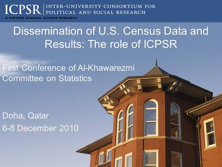 Dissemination of U.S. Census Data and Results: The role of ICPSR First Conference of Al-Khawarezmi Committee on Statistics Doha, Qatar 6-8 December 2010.