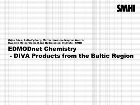 EDMODnet Chemistry - DIVA Products from the Baltic Region Örjan Bäck, Lotta Fyrberg, Martin Hansson, Magnus Wenzer Swedish Meteorological and Hydrological.