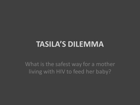 TASILA'S DILEMMA What is the safest way for a mother living with HIV to feed her baby?
