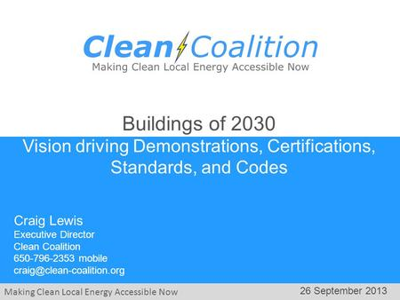Making Clean Local Energy Accessible Now 26 September 2013 Craig Lewis Executive Director Clean Coalition 650-796-2353 mobile