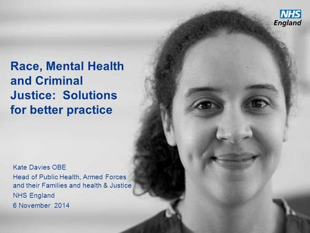 Race, Mental Health and Criminal Justice: Solutions for better practice Kate Davies OBE Head of Public Health, Armed Forces and their Families and health.