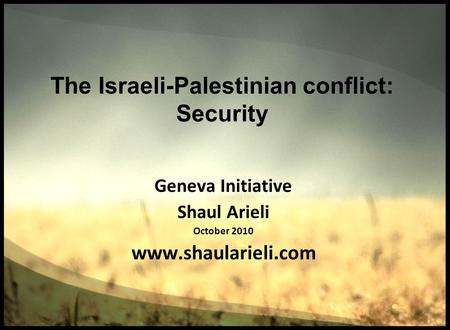The Israeli-Palestinian conflict: Security Geneva Initiative Shaul Arieli October 2010 www.shaularieli.com.
