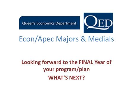 Econ/Apec Majors & Medials Looking forward to the FINAL Year of your program/plan WHAT'S NEXT?