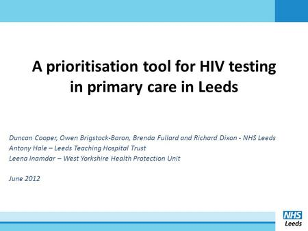 A prioritisation tool for HIV testing in primary care in Leeds Duncan Cooper, Owen Brigstock-Baron, Brenda Fullard and Richard Dixon - NHS Leeds Antony.