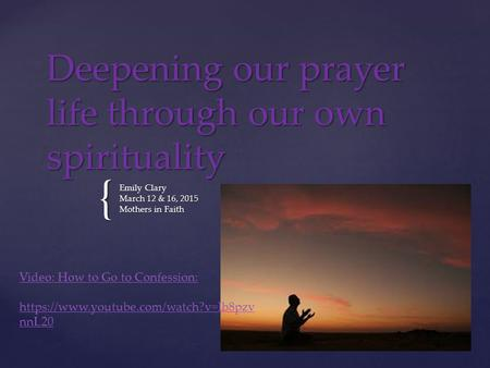 { Deepening our prayer life through our own spirituality Emily Clary March 12 & 16, 2015 Mothers in Faith Video: How to Go to Confession: https://www.youtube.com/watch?v=Ib8pzv.