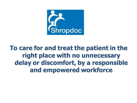 To care for and treat the patient in the right place with no unnecessary delay or discomfort, by a responsible and empowered workforce.