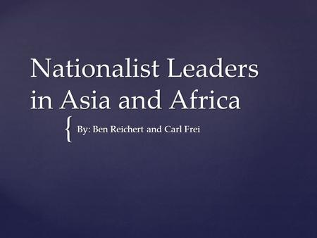{ Nationalist Leaders in Asia and Africa By: Ben Reichert and Carl Frei.