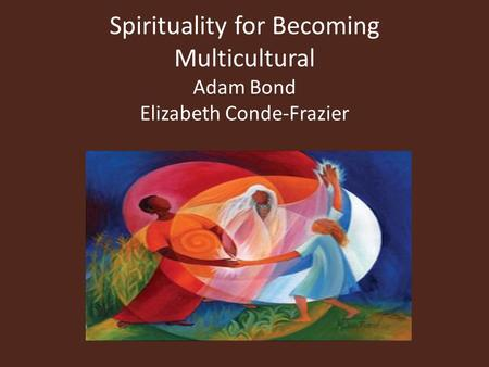 Spirituality for Becoming Multicultural Adam Bond Elizabeth Conde-Frazier.
