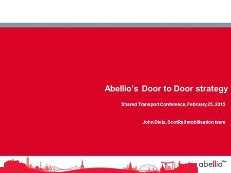 NedRailways Abellio's Door to Door strategy Shared Transport Conference, February 25, 2015 John Dietz, ScotRail mobilisation team.