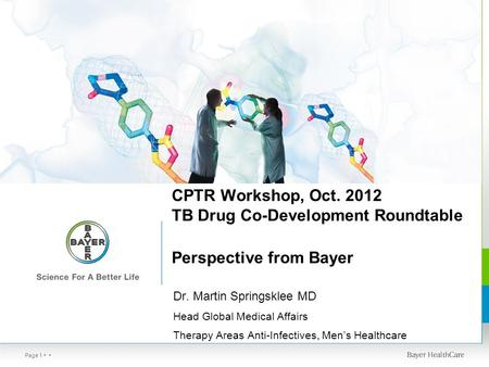 Page 1 CPTR Workshop, Oct. 2012 TB Drug Co-Development Roundtable Perspective from Bayer Dr. Martin Springsklee MD Head Global Medical Affairs Therapy.