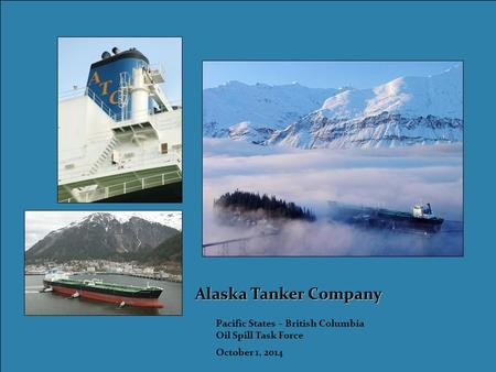 Alaska Tanker Company Pacific States – British Columbia Oil Spill Task Force October 1, 2014.