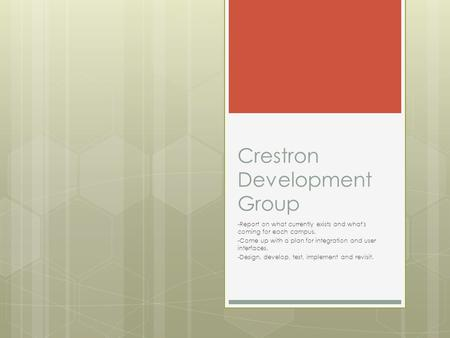 Crestron Development Group -Report on what currently exists and what's coming for each campus. -Come up with a plan for integration and user interfaces.