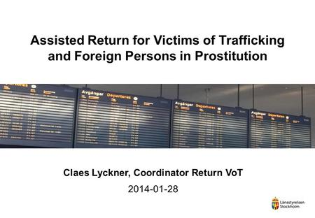Assisted Return for Victims of Trafficking and Foreign Persons in Prostitution Claes Lyckner, Coordinator Return VoT 2014-01-28.