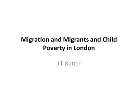 Migration and Migrants and Child Poverty in London Jill Rutter.
