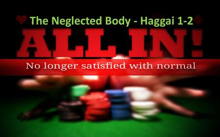 "The Neglected Body - Haggai 1-2. ""All In"" means: Making a decision to be like Jesus – Self-denial – Laying aside our agendas for His – Surrendering."
