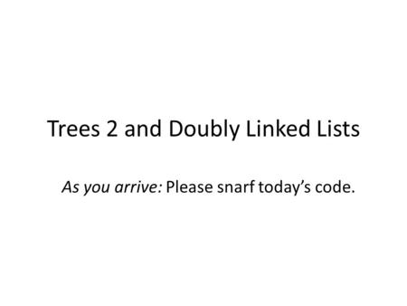 Trees 2 and Doubly Linked Lists As you arrive: Please snarf today's code.