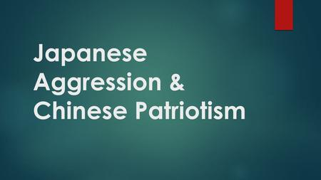 Japanese Aggression & Chinese Patriotism. Adopt this mindset….  For much of the 20 th century, China was trying to recover from and rise up against foreign.