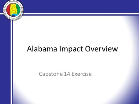 Alabama Impact Overview Capstone 14 Exercise. Standing Priorities Life Saving Incident Stabilization Protection of Property Needs/Damage Assessment.