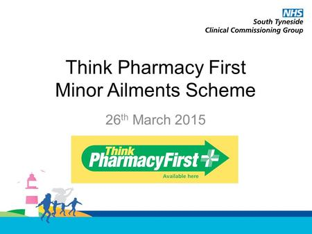 Think Pharmacy First Minor Ailments Scheme 26 th March 2015.