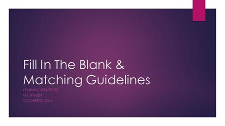 Fill In The Blank & Matching Guidelines LEARNING STRATEGIES MS. SPASEFF OCTOBER 20, 2014.