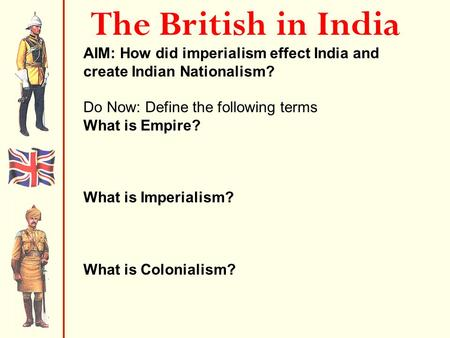 The British in India AIM: How did imperialism effect India and create Indian Nationalism? Do Now: Define the following terms What is Empire? An extensive.