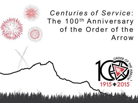 Centuries of Service: The 100 th Anniversary of the Order of the Arrow.