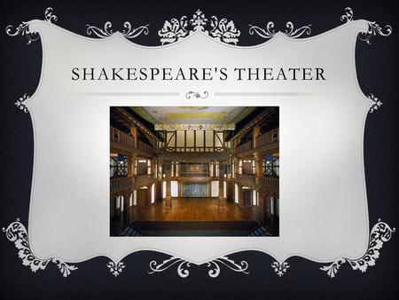 SHAKESPEARE'S THEATER. THE THEATER Shakespeare's plays were originally performed by male actors. boys also played the female parts. Very few pieces of.