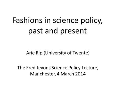 Fashions in science policy, past and present Arie Rip (University of Twente) The Fred Jevons Science Policy Lecture, Manchester, 4 March 2014.