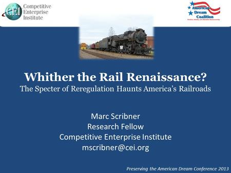 Whither the Rail Renaissance? The Specter of Reregulation Haunts America's Railroads Marc Scribner Research Fellow Competitive Enterprise Institute
