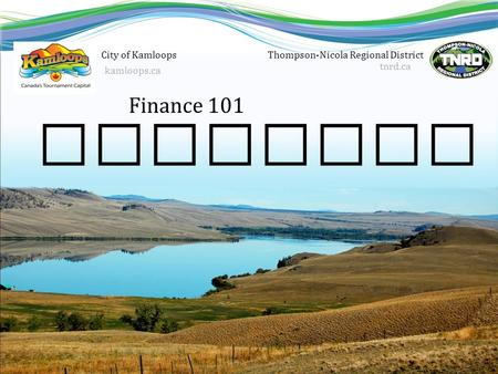 Finance 101 Thompson-Nicola Regional District tnrd.ca Hospital Districts City of Kamloops kamloops.ca.